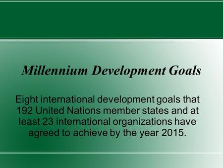 Millennium Development Goals Eight international development goals that 192 United Nations member states and at least 23 international organizations have.