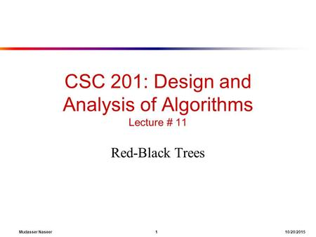 Mudasser Naseer 1 10/20/2015 CSC 201: Design and Analysis of Algorithms Lecture # 11 Red-Black Trees.