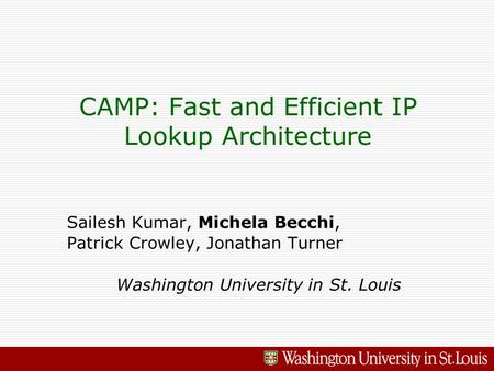 CAMP: Fast and Efficient IP Lookup Architecture Sailesh Kumar, Michela Becchi, Patrick Crowley, Jonathan Turner Washington University in St. Louis.