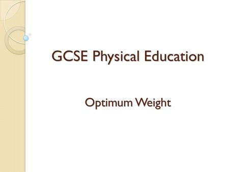 GCSE Physical Education Optimum Weight. Learning Objectives By the end of this lesson pupils should: Optimum weight and why it varies according to height,