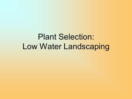 "Plant Selection: Low Water Landscaping. Plant Selection for Low Water Landscapes - Historically, plants selected from a limited ""palette"" for specific."