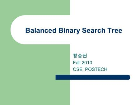 Balanced Binary Search Tree 황승원 Fall 2010 CSE, POSTECH.