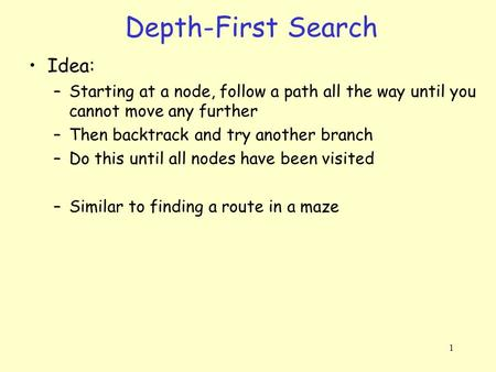 1 Depth-First Search Idea: –Starting at a node, follow a path all the way until you cannot move any further –Then backtrack and try another branch –Do.