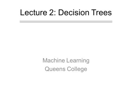 Machine Learning Queens College Lecture 2: Decision Trees.