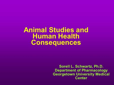 Animal Studies and Human Health Consequences Sorell L. Schwartz, Ph.D. Department of Pharmacology Georgetown University Medical Center.