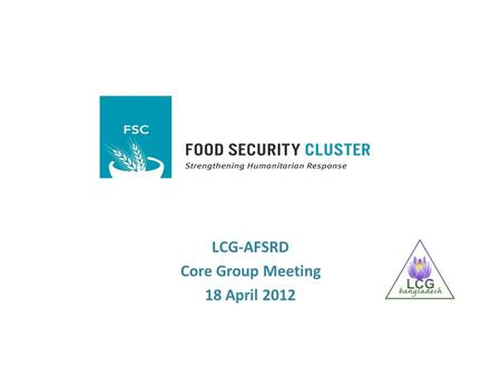 LCG-AFSRD Core Group Meeting 18 April 2012. Background  The Food Security Cluster (FSC) has been established globally to coordinate the food security.