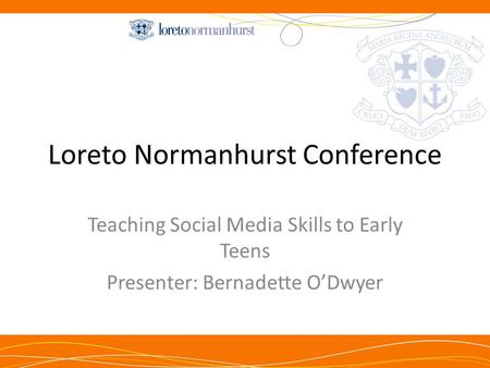 Loreto Normanhurst Conference Teaching Social Media Skills to Early Teens Presenter: Bernadette O'Dwyer.