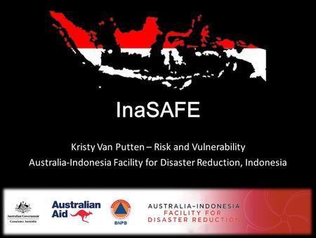 InaSAFE Kristy Van Putten – Risk and Vulnerability Australia-Indonesia Facility for Disaster Reduction, Indonesia.