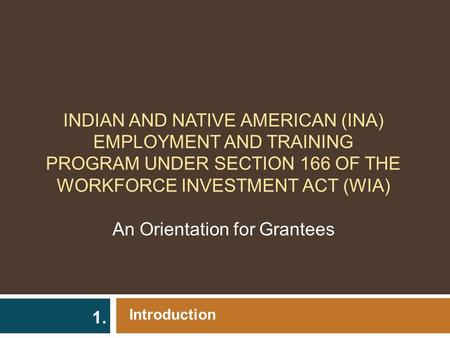 INDIAN AND NATIVE AMERICAN (INA) EMPLOYMENT AND TRAINING PROGRAM UNDER SECTION 166 OF THE WORKFORCE INVESTMENT ACT (WIA) An Orientation for Grantees Introduction.