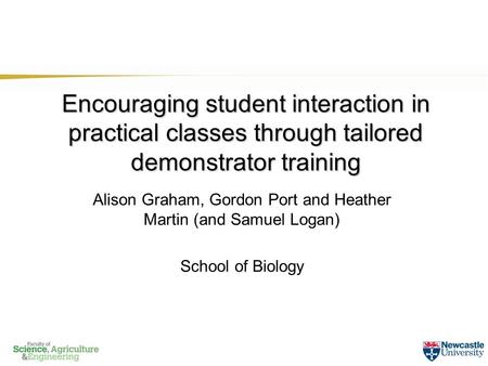 Encouraging student interaction in practical classes through tailored demonstrator training Alison Graham, Gordon Port and Heather Martin (and Samuel Logan)