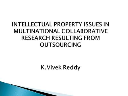 INTELLECTUAL PROPERTY ISSUES IN MULTINATIONAL COLLABORATIVE RESEARCH RESULTING FROM OUTSOURCING K.Vivek Reddy.