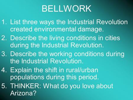 BELLWORK 1.List three ways the Industrial Revolution created environmental damage. 2.Describe the living conditions in cities during the Industrial Revolution.