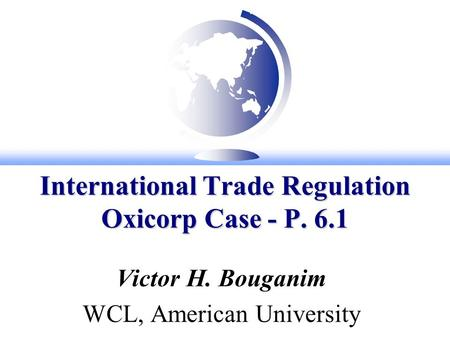 International Trade Regulation Oxicorp Case - P. 6.1 Victor H. Bouganim WCL, American University.