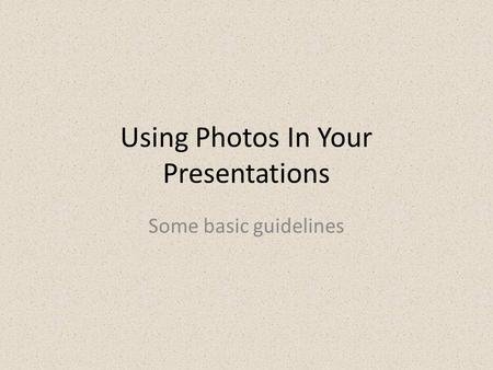 Using Photos In Your Presentations Some basic guidelines.