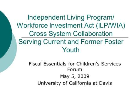 Independent Living Program/ Workforce Investment Act (ILP/WIA) Cross System Collaboration Serving Current and Former Foster Youth Fiscal Essentials for.