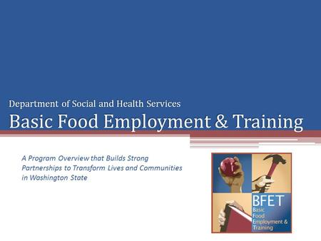 Department of Social and Health Services Basic Food Employment & Training A Program Overview that Builds Strong Partnerships to Transform Lives and Communities.