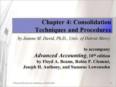© Pearson Education, Inc. publishing as Prentice Hall4-1 Chapter 4: Consolidation Techniques and Procedures by Jeanne M. David, Ph.D., Univ. of Detroit.