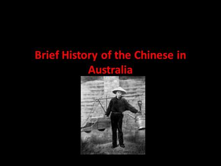 Brief History of the Chinese in Australia. Coming to Australia Chinese traders were visiting the north coast of Australia from 1750s, probably earlier.
