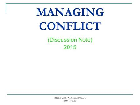 MANAGING CONFLICT (Discussion Note) 2015 BKB/NASC/Professional Course (PACT)/2015.