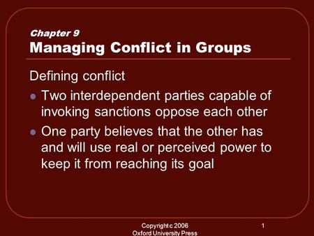 Copyright c 2006 Oxford University Press 1 Chapter 9 Managing Conflict in Groups Defining conflict Two interdependent parties capable of invoking sanctions.