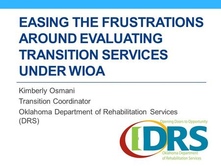 EASING THE FRUSTRATIONS AROUND EVALUATING TRANSITION SERVICES UNDER WIOA Kimberly Osmani Transition Coordinator Oklahoma Department of Rehabilitation Services.