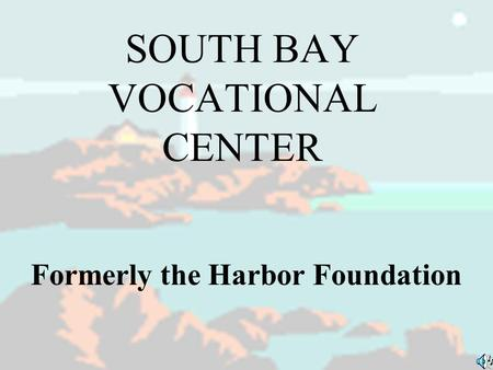 SOUTH BAY VOCATIONAL CENTER Formerly the Harbor Foundation.