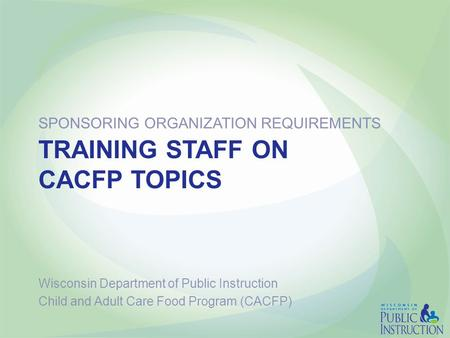 TRAINING STAFF ON CACFP TOPICS SPONSORING ORGANIZATION REQUIREMENTS Wisconsin Department of Public Instruction Child and Adult Care Food Program (CACFP)