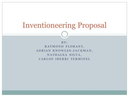 BY: RAYMOND FLORANT, ADRIAN KNOWLES-JACKMAN, NATHALEA SILVA, CARLOS IBERRI TERMINEL Inventioneering Proposal.