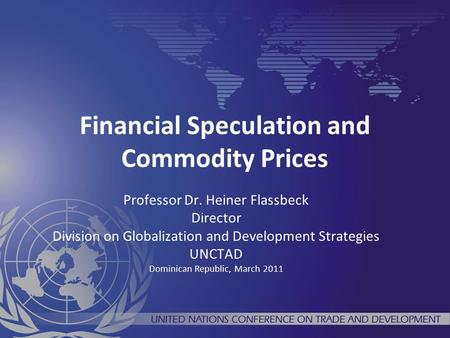 Financial Speculation and Commodity Prices Professor Dr. Heiner Flassbeck Director Division on Globalization and Development Strategies UNCTAD Dominican.
