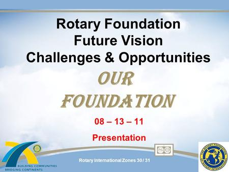 Rotary International Zones 30 / 31 Rotary Foundation Future Vision Challenges & Opportunities 08 – 13 – 11 Presentation OUR FOUNDATION.