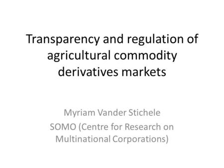 Transparency and regulation of agricultural commodity derivatives markets Myriam Vander Stichele SOMO (Centre for Research on Multinational Corporations)