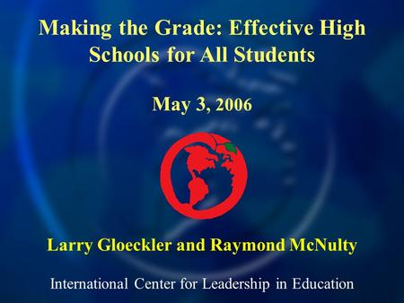 International Center for Leadership in Education Larry Gloeckler and Raymond McNulty Making the Grade: Effective High Schools for All Students May 3, 2006.