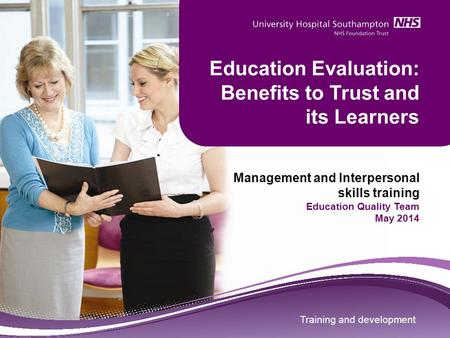 Training and development Education Evaluation: Benefits to Trust and its Learners Management and Interpersonal skills training Education Quality Team May.