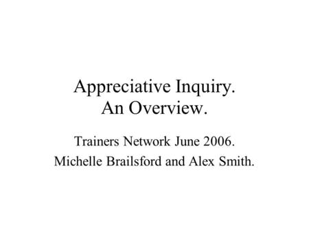 Appreciative Inquiry. An Overview. Trainers Network June 2006. Michelle Brailsford and Alex Smith.