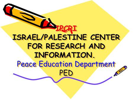 IPCRI ISRAEL/PALESTINE CENTER FOR RESEARCH AND INFORMATION. Peace Education Department PED.
