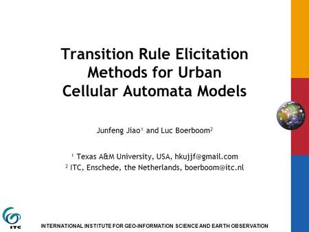 INTERNATIONAL INSTITUTE FOR GEO-INFORMATION SCIENCE AND EARTH OBSERVATION Transition Rule Elicitation Methods for Urban Cellular Automata Models Junfeng.