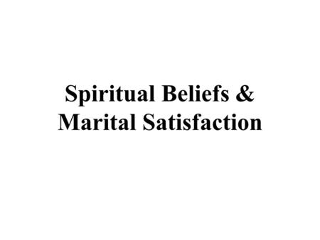 Spiritual Beliefs & Marital Satisfaction. Spiritual Beliefs Assesses degree to which couple agree on Spiritual Beliefs. Spiritual Beliefs Study demonstrates.