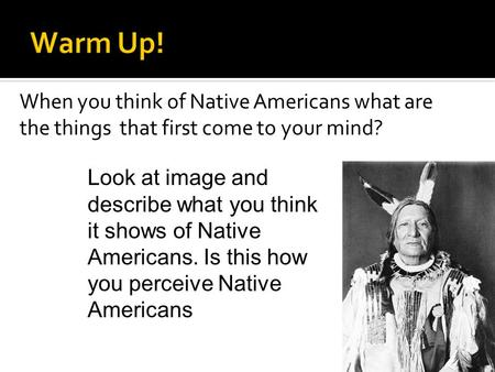 When you think of Native Americans what are the things that first come to your mind? Look at image and describe what you think it shows of Native Americans.