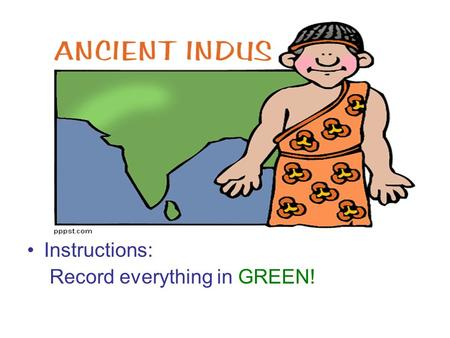 Instructions: Record everything in GREEN!. The Harappan Civilization 3300 BCE - 2400 BCE.