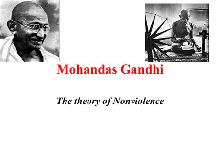 Mohandas Gandhi The theory of Nonviolence. Gandhi found a different way to change the world.