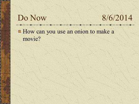 Do Now 8/6/2014 How can you use an onion to make a movie?