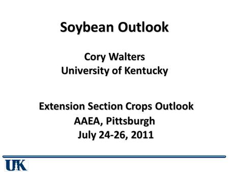 Soybean Outlook Cory Walters University of Kentucky Extension Section Crops Outlook AAEA, Pittsburgh July 24-26, 2011.