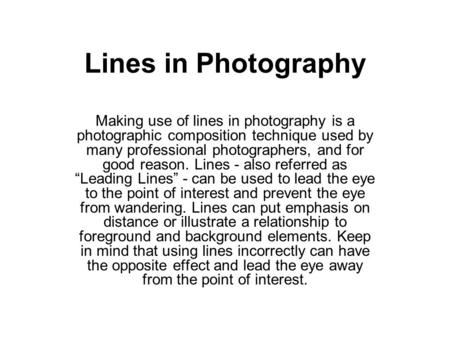 Lines in Photography Making use of lines in photography is a photographic composition technique used by many professional photographers, and for good reason.