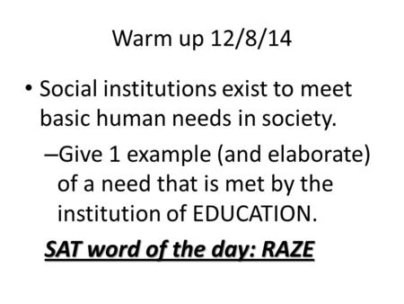 Warm up 12/8/14 Social institutions exist to meet basic human needs in society. – Give 1 example (and elaborate) of a need that is met by the institution.