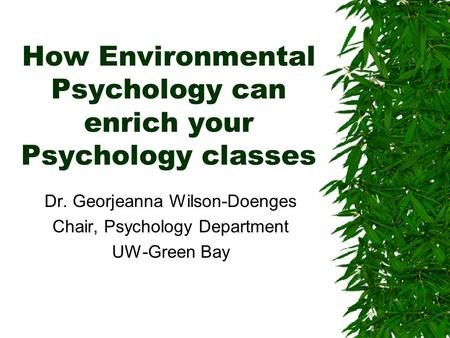 How Environmental Psychology can enrich your Psychology classes Dr. Georjeanna Wilson-Doenges Chair, Psychology Department UW-Green Bay.