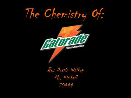 The Chemistry Of: By: Dustin Walkup Mr. Kimball 70444.