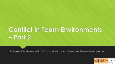 Conflict in Team Environments – Part 2 Professional Year Program - Unit 6: Communicating in work teams to achieve professional goals.