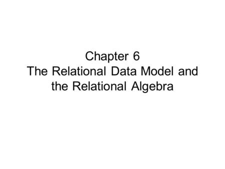 Chapter 6 The Relational Data Model and the Relational Algebra.