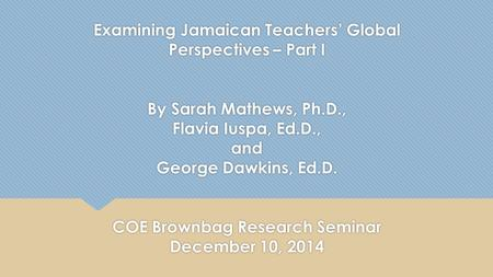 Examining Jamaican Teachers' Global Perspectives – Part I By Sarah Mathews, Ph.D., Flavia Iuspa, Ed.D., and George Dawkins, Ed.D. COE Brownbag Research.