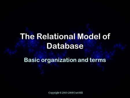 Copyright © 2003-2008 Curt Hill The Relational Model of Database Basic organization and terms.